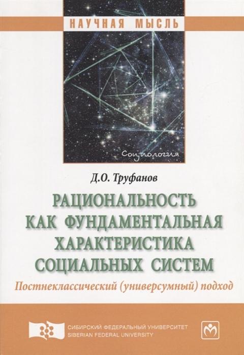 Труфанов Д. Рациональность как фундаментальная характеристика социальных систем Постнеклассический универсумный подход Монография