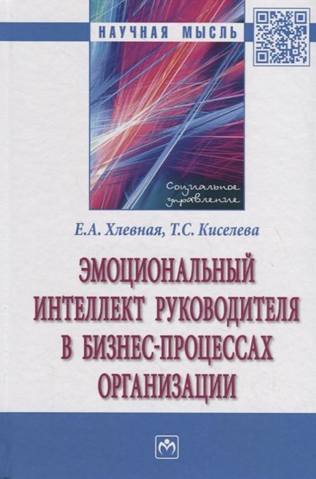 Хлевная Е., Киселева Т. Эмоциональный интеллект руководителя в бизнес-процессах организации Монография цена
