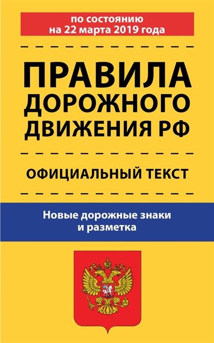 Правила дорожного движения Российской Федерации по состоянию на 22 марта 2019 года Официальный текст Новые дорожные знаки и разметка