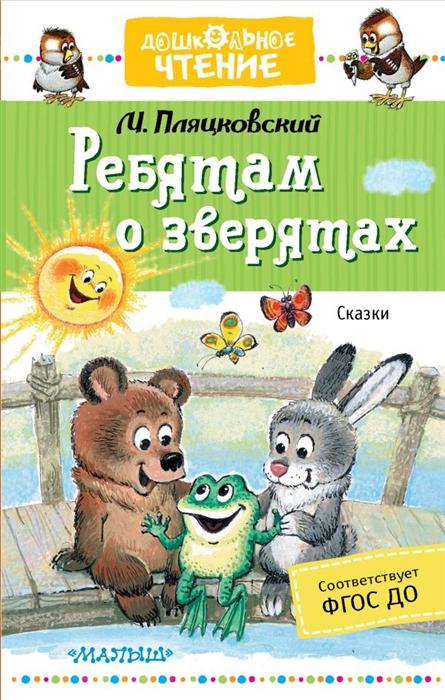Пляцковский М. Ребятам о зверятах Сказки