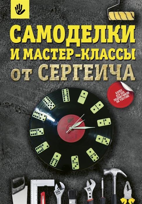 Тихонов П., Тихонова С. Самоделки и мастер-классы от Сергеича