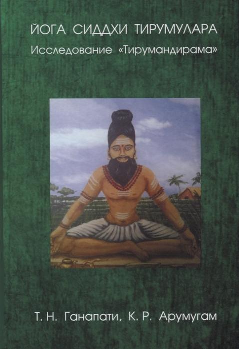 Ганапати Т., Арумугам К. Йога сиддхи Тирумулара Исследование Тирумандирама