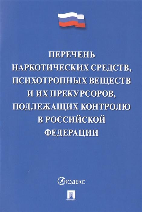 Перечень наркотических средств психотропных веществ и их прекурсоров подлежащих контролю в Российской Федерации