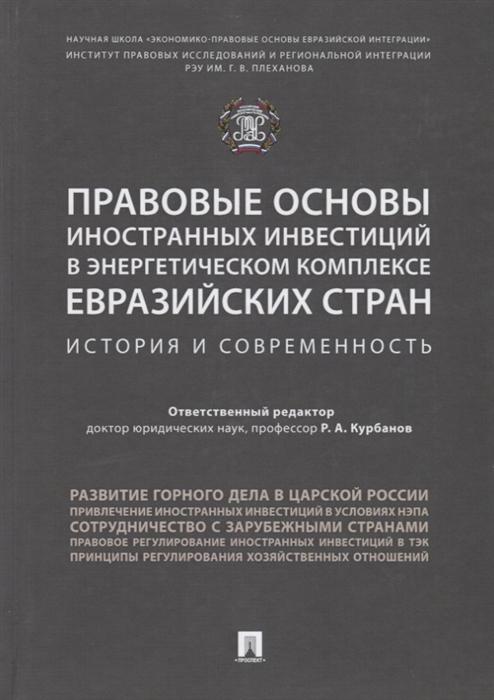 Курбанов Р. (ред.) Правовые основы иностранных инвестиций в энергетическом комплексе евразийских стран История и современность Монография