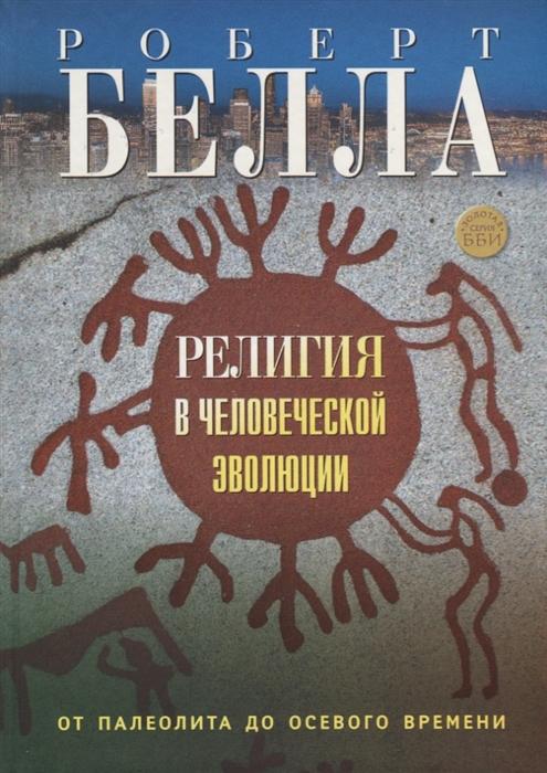 Белла Р. Религия в человеческой эволюции От палеолита до осевого времени