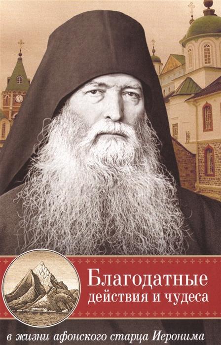 Монах Арсений со Святой Горы (сост.) Благодатные действия и чудеса в жизни афонского старца Иеронима