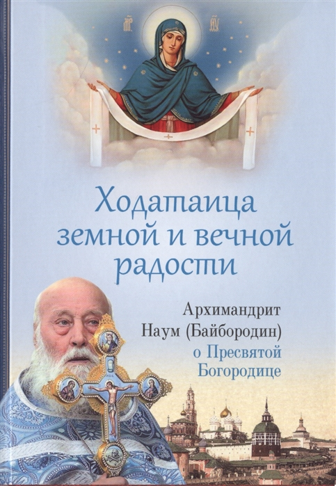 Архимандрит Наум (Байбородин) Ходатаица земной и вечной радости О Пресвятой Богородице архимандрит наум байбородин бог творец и освятитель мира