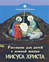 Рассказы для детей о земной жизни Спасителя и Господа Бога нашего Иисуса Христа