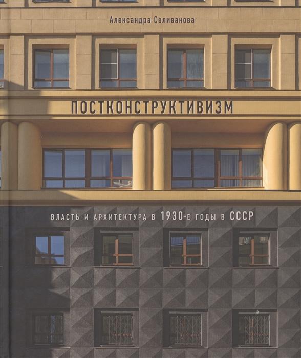 Фото - Селиванова А. Постконструктивизм Власть и архитектура в 1930-е годы в СССР диана белова эволюция образа женщины в итальянском кино 1930 1980 е годы