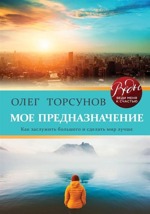 Торсунов О. Мое предназначение Как заслужить большего и сделать этот мир лучше