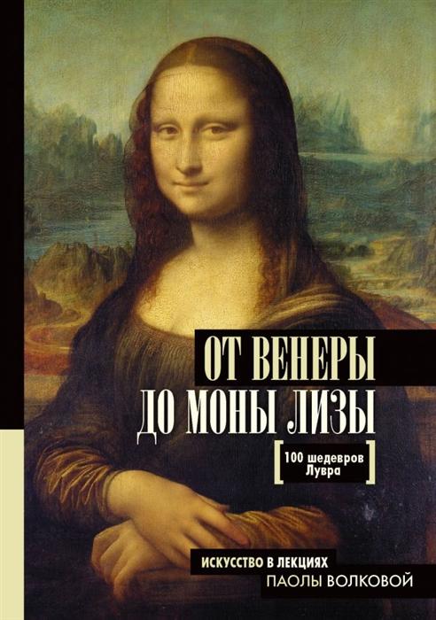 Нонте С. (сост.) От Венеры до Моны Лизы 100 шедевров Лувра морис джулианна улыбка моны лизы роман 1434