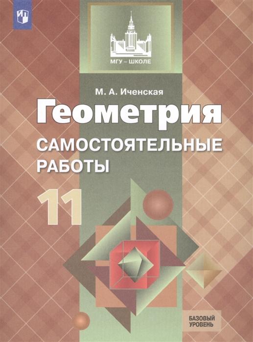 Иченская М. Геометрия 11 класс Самостоятельные работы Базовый уровень Учебное пособие для общеобразовательных организаций