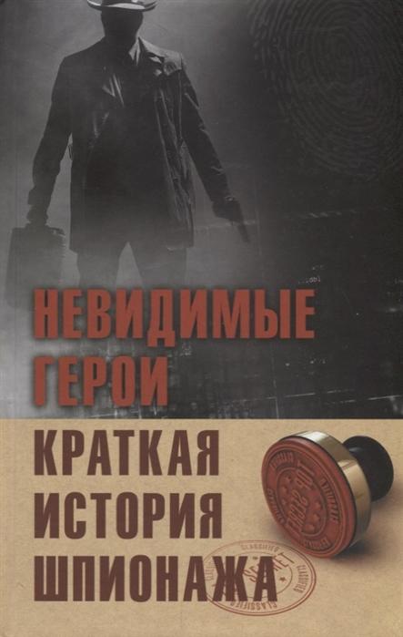 Лесовикова Е. (сост.) Невидимые герои Краткая история шпионажа