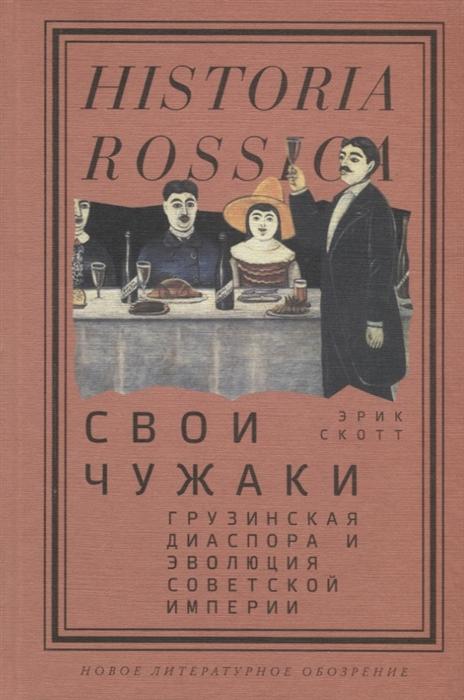 Скотт Э. Свои чужаки Грузинская диаспора и эволюция Cоветской империи цена в Москве и Питере