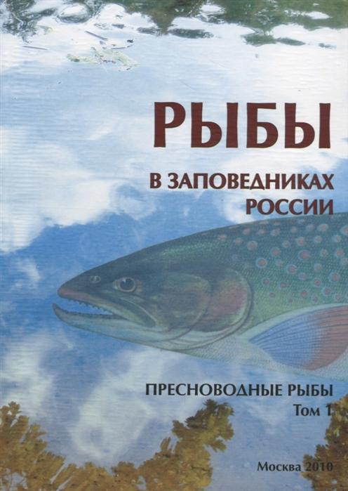 Решетников Ю. (ред.) Рыбы в заповедниках России Том 1 Пресноводные рыбы атлас аннотированный рыбы пресноводные и полупроходные