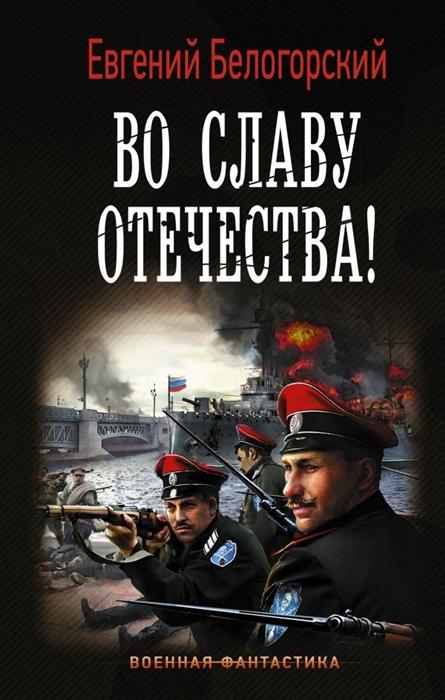 Белогорский Е. Во славу Отечества ирина стрелкова во славу отечества