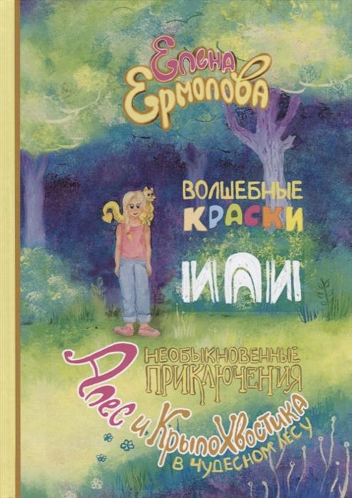 Ермолова Е. Волшебные краски или Необыкновенные приключения Алес и Крылохвостика в Чудесном лесу