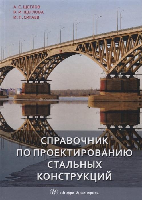Щеглов А., Щеглова В., Сигаев И. (сост.) Справочник по проектированию стальных конструкций