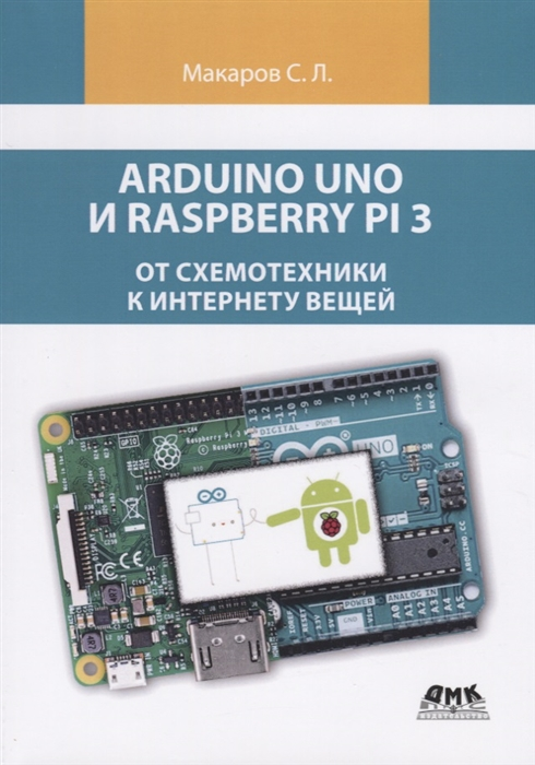 Макаров С. Arduino Uno и Raspberry Pi 3 от схемотехники к интернету вещей карвинен т карвинен к валтокари в делаем сенсоры проекты сенсорных устройств на базе arduino и raspberry pi