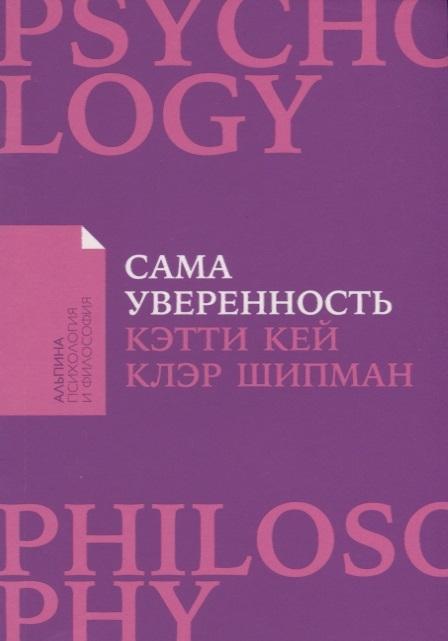 Кей К., Шипман К. Сама уверенность Как преодолеть внутренние барьеры и реализовать себя цена и фото