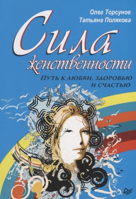 Торсунов О., Полякова Т. Сила женственности Путь к любви здоровью и счастью ланске ю роза любви и женственности