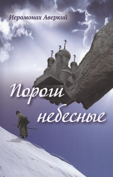 Фото - Иеромонах Аверкий Пороги небесные Стихотворения саббаг бритта небесные селёдочки