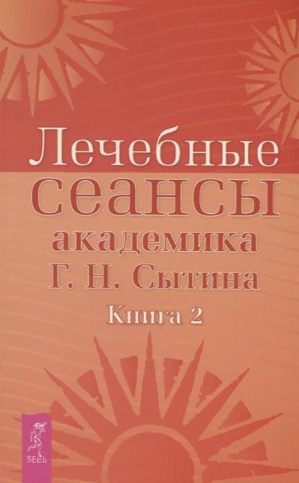 Сытин Г. Лечебные сеансы академика Г Н Сытина Книга 2 сытин г создание молодого тела