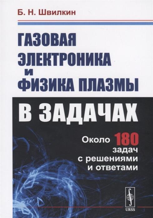 Швилкин Б. Газовая электроника и физика плазмы в задачах Около 180 задач с решениями и ответами
