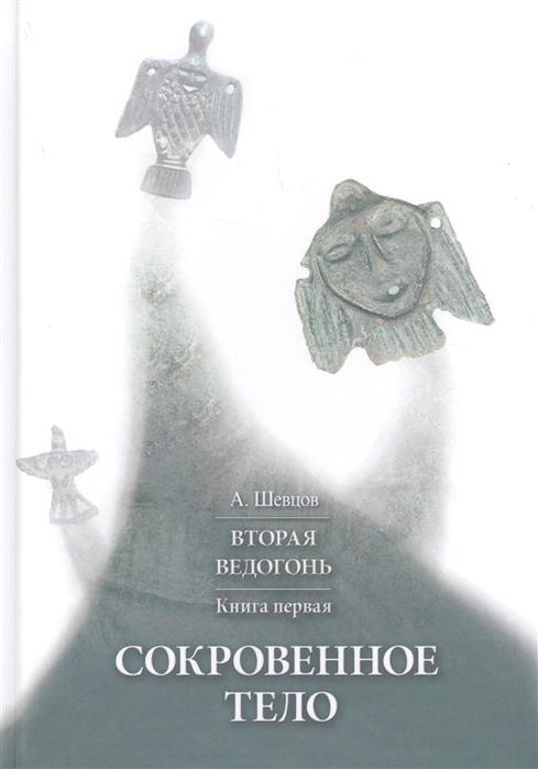 Шевцов А. Вторая Ведогонь Книга первая Сокровенное тело цена и фото