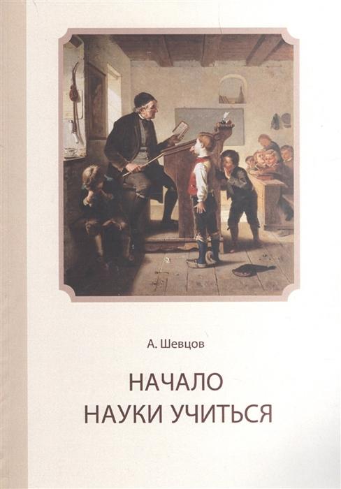 Шевцов А. Начало науки учиться а шевцов основы науки думать в 4 книгах книга 1 рассуждение