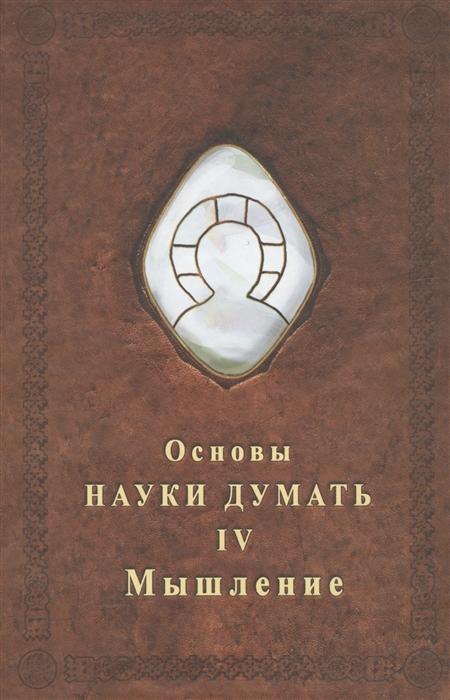 Шевцов А. Основы науки думать Книга 4 Мышление