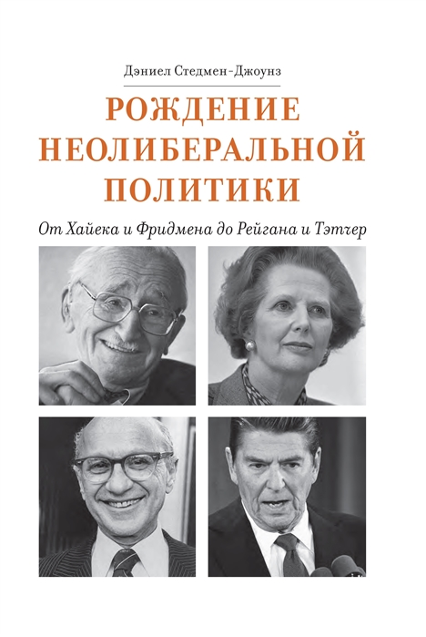Рождение неолиберальной политики от Хайека и Фридмена до Рейгана и Тэтчер
