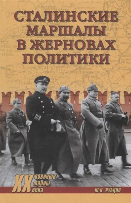 Рубцов Ю. Сталинские маршалы в жерновах политики артемов в в маршалы победы