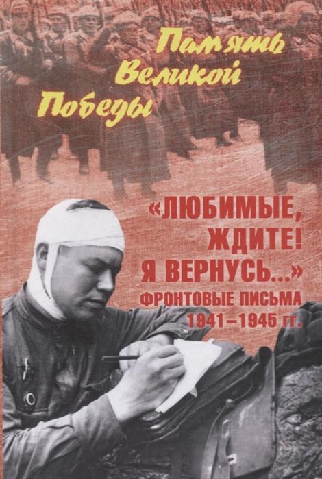 Петрова Н. Любимые ждите Я вернусь Фронтовые письма 1941-1945 гг