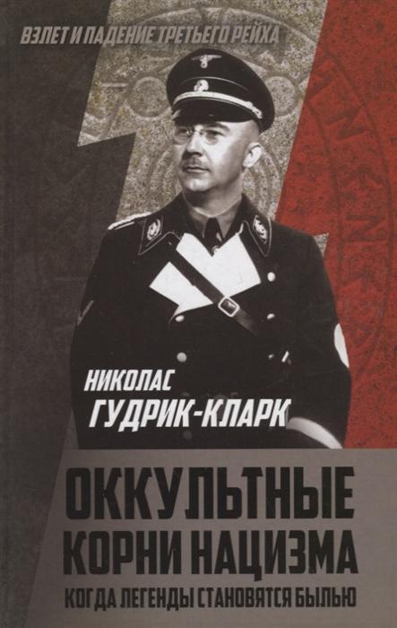 Гудрик-Кларк Н. Оккультные корни нацизма Когда легенды становятся былью николас гудрик кларк оккультные корни нацизма когда легенды становятся былью