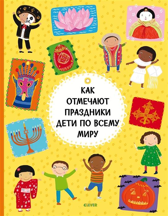 Хараштова Х., Ханачкова П. Как отмечают праздники дети по всему миру как отмечают праздники дети по всему миру