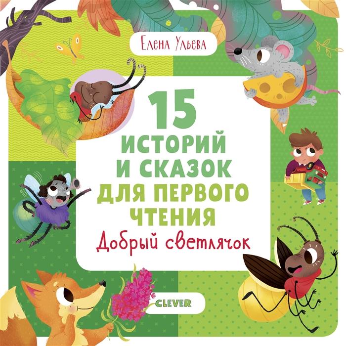Ульева Е. 15 историй и сказок для первого чтения Добрый светлячок ульева е 25 увлекательных рассказов и сказок когда я был маленьким