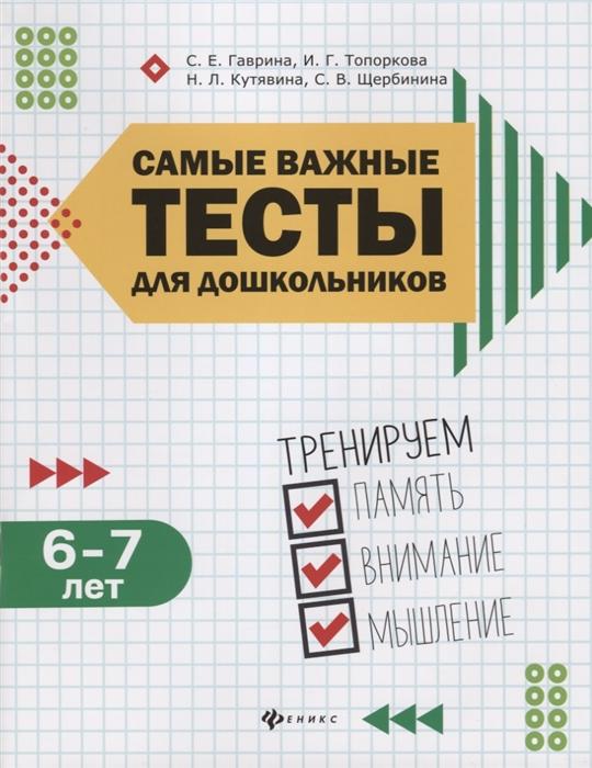 Гаврина С., Топоркова И., Кутявина Н., Щербинина С. Самые важные тесты для дошкольников Тренируем память внимание мышление 6-7 года