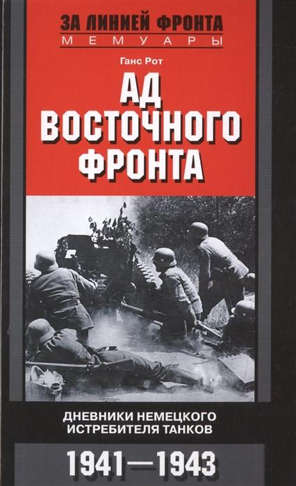 Рот Г. Ад Восточного фронта Дневники немецкого истребителя танков 1941 1943 агапов а тайфун дневники йозефа геббельса октябрь декабрь 1941
