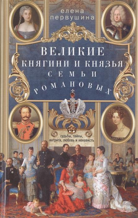 Первушина Е. Великие княгини и князья семьи Романовых Судьбы тайны интриги любовь и ненависть