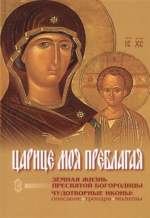 Царице моя Преблагая Земная жизнь Пресвятой Богородицы Чудотворные иконы описание тропари молитвы