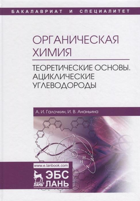 Галочкин А., Ананьина И. Органическая химия Книга 1 Теоретические основы Ациклические углеводороды кушнарев а органическая химия