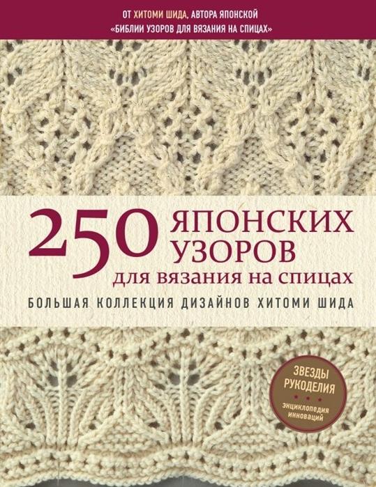 Шида Х. 250 японских узоров для вязания на спицах Большая коллекция дизайнов Хитоми Шида