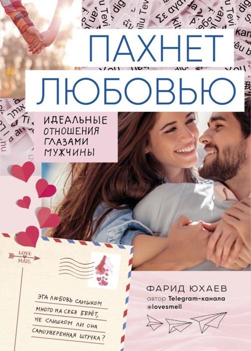 Юхаев Ф. Пахнет любовью Идеальные отношения глазами мужчины