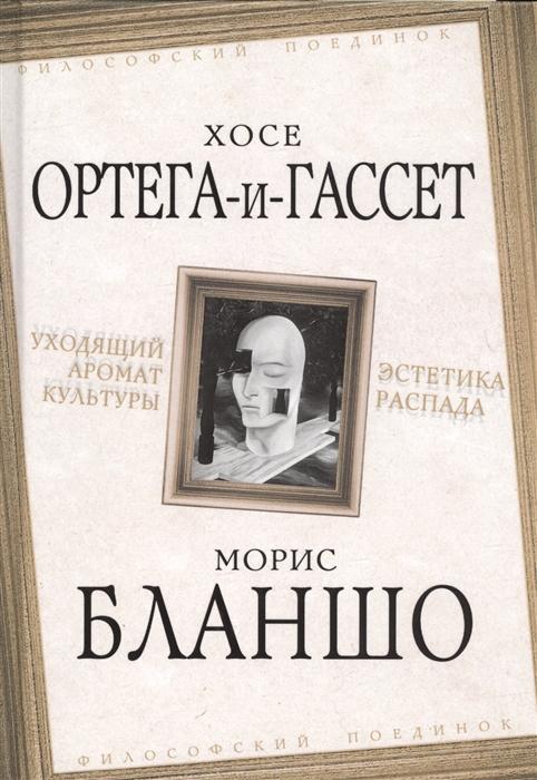 Ортега-и-Гассет Х., Бланшо М. Уходящий аромат культуры Эстетика распада