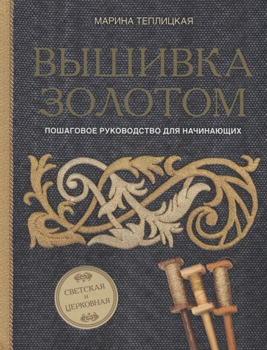 Теплицкая М. Вышивка золотом Светская и церковная Пошаговое руководство для начинающих цена