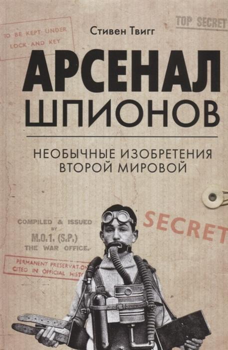 Твигг С. Арсенал шпионов Необычные изобретения Второй мировой