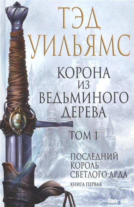 Уильямс Т. Корона из ведьминого дерева Том 1 Последний король Светлого Арда Книга первая уильямс т корона из ведьминого дерева том 2