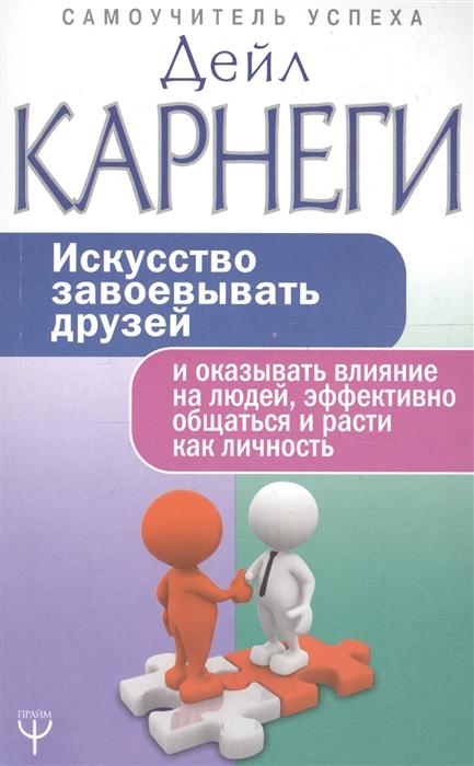 Карнеги Д. Искусство завоевывать друзей и оказывать влияние на людей эффективно общаться и расти как личность искусство завоевывать друзей и оказывать влияние на людей эффективно общаться и расти как личность