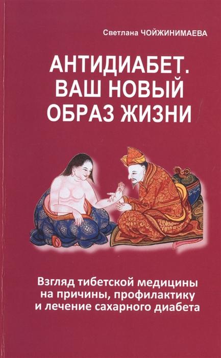 Чойжинимаева С. Антидиабет Ваш новый образ жизни Взгляд тибетской медицины на причины профилактику и лечение сахарного диабета лечение сахарного диабета